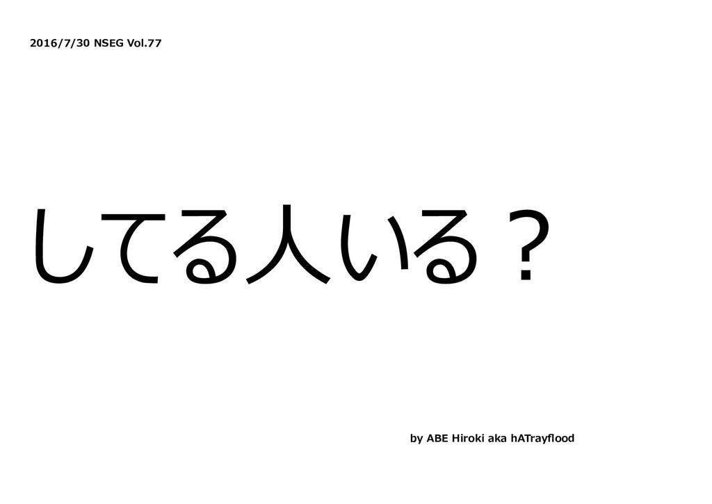 2016/7/30 NSEG Vol.77 してる⼈いる︖ by ABE Hiroki aka...