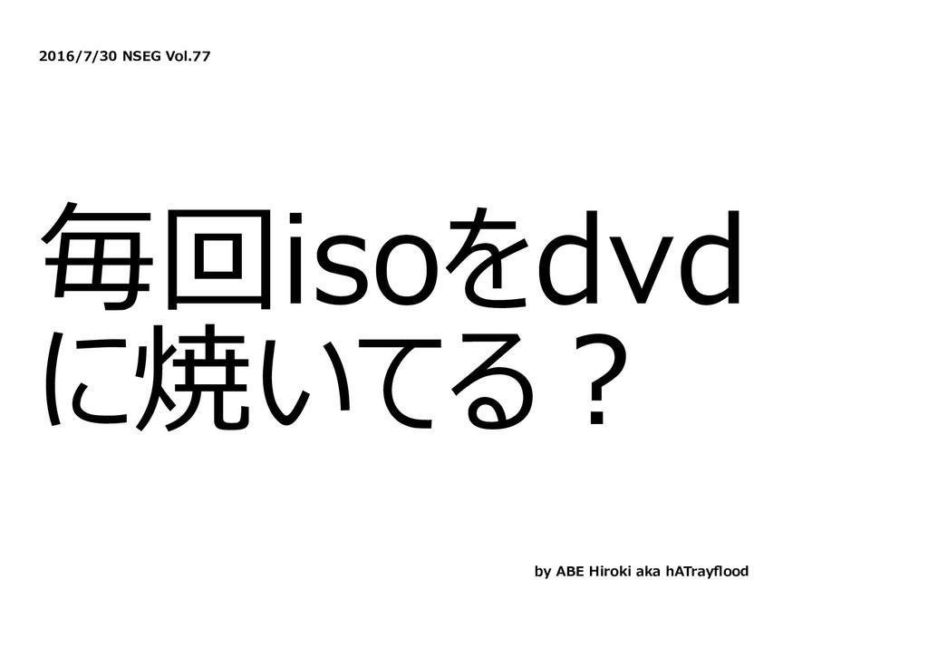 2016/7/30 NSEG Vol.77 毎回isoをdvd に焼いてる︖ by ABE H...