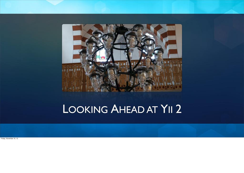 LOOKING AHEAD AT YII 2 Friday, November 16, 12