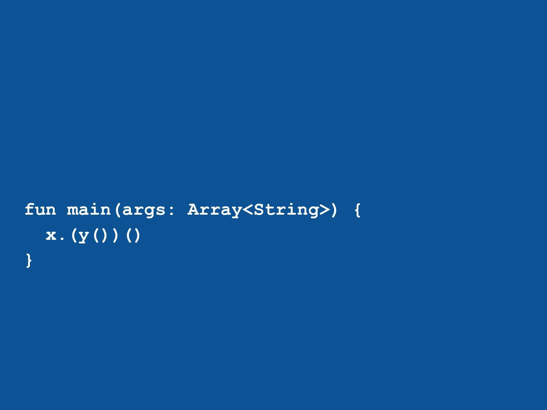 fun main(args: Array<String>) { x.(y())() }