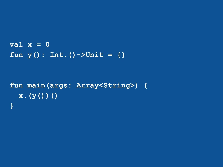 val x = 0 fun y(): Int.()->Unit = {} fun main(a...