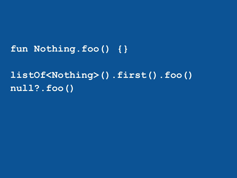 fun Nothing.foo() {} listOf<Nothing>().first()....