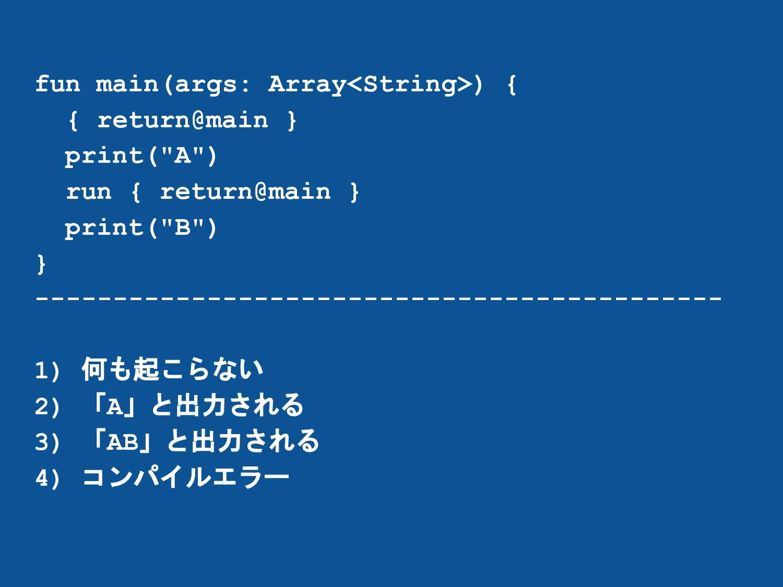fun main(args: Array<String>) { { return@main }...