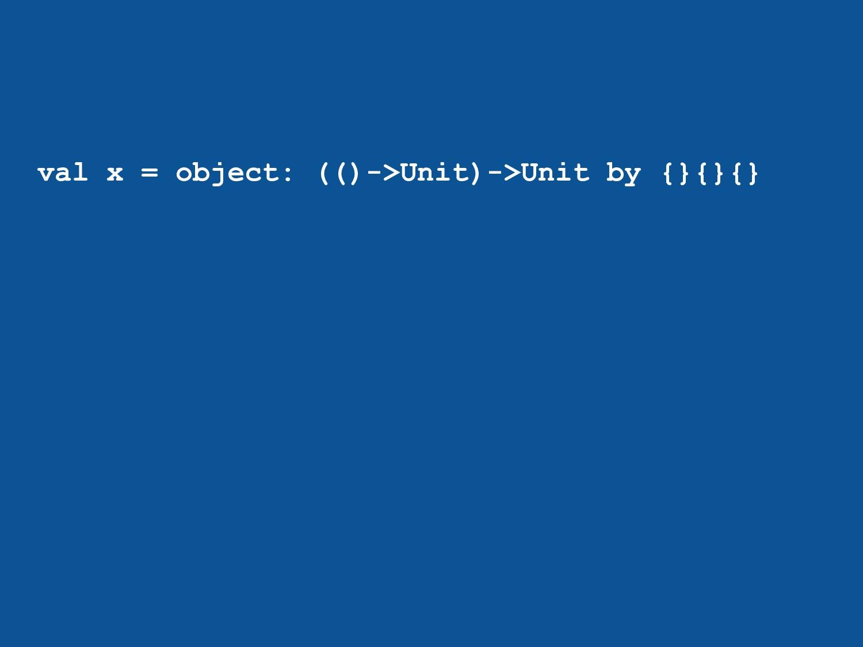 val x = object: (()->Unit)->Unit by {}{}{}