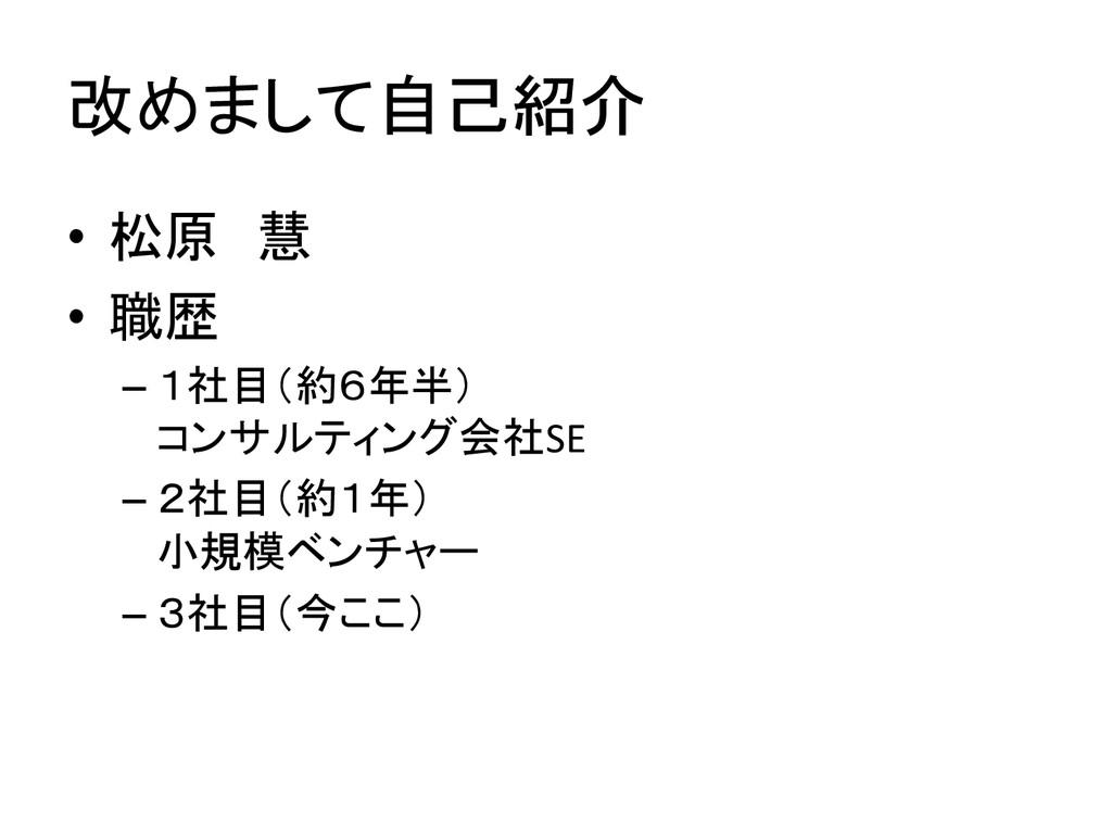 改めまして自己紹介 • 松原 慧  • 職歴  –1社目(約6年半)...