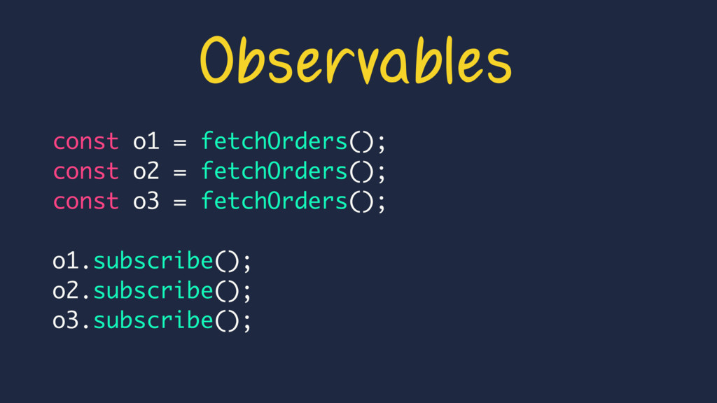 Observables const o1 = fetchOrders(); const o2 ...