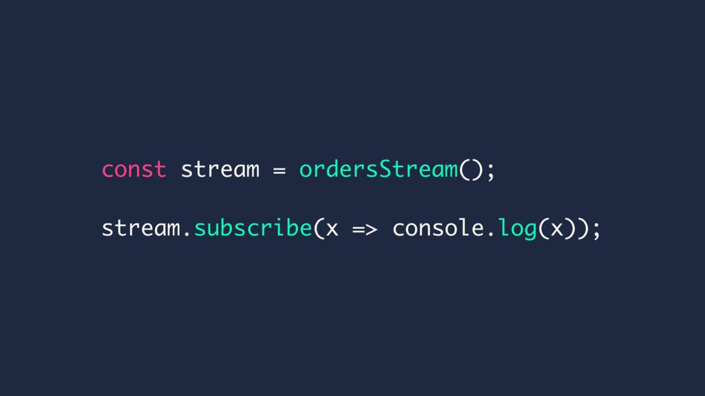 const stream = ordersStream(); stream.subscribe...