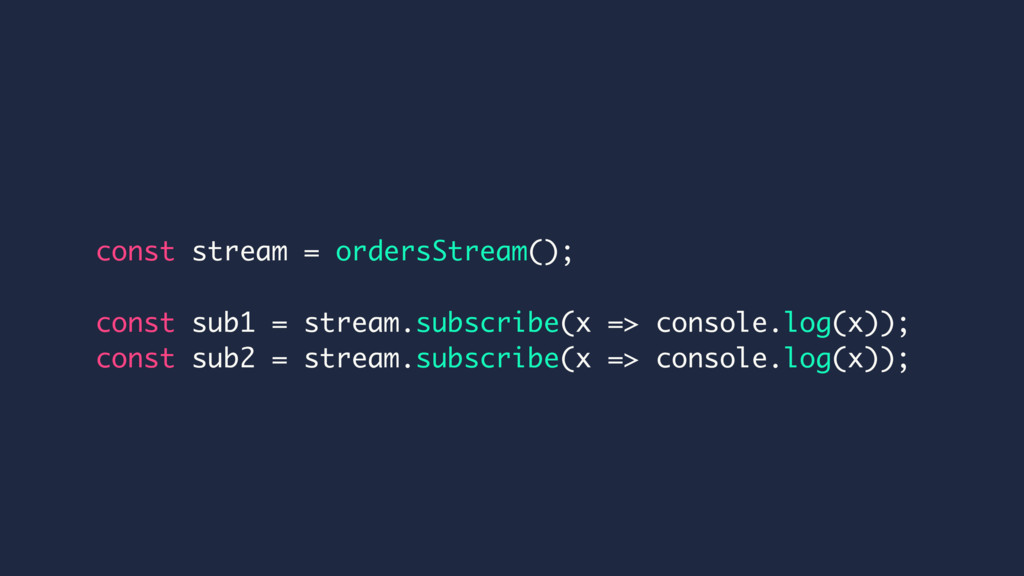 const stream = ordersStream(); const sub1 = str...