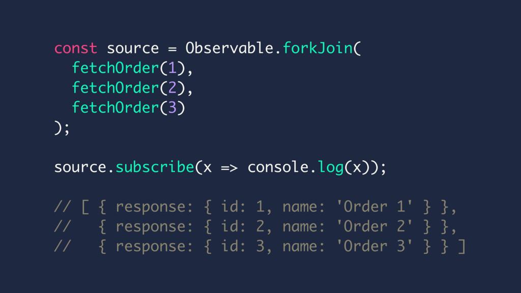 const source = Observable.forkJoin( fetchOrder(...