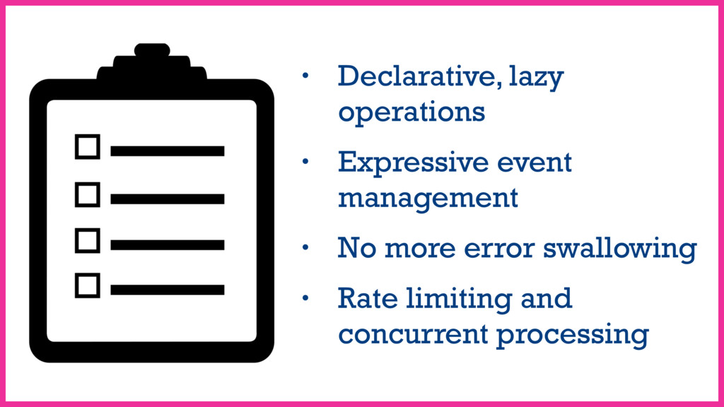 • Declarative, lazy operations • Expressive eve...