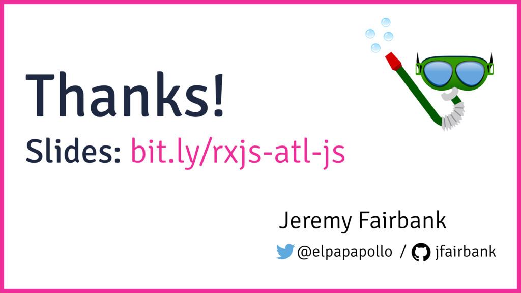 Thanks! Jeremy Fairbank @elpapapollo / jfairban...