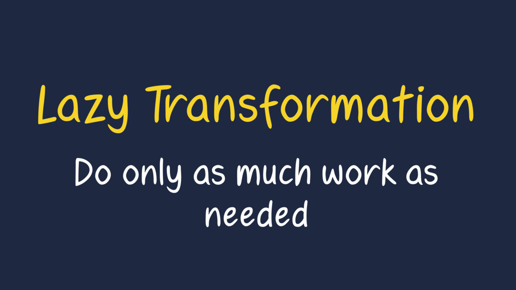Lazy Transformation Do only as much work as nee...