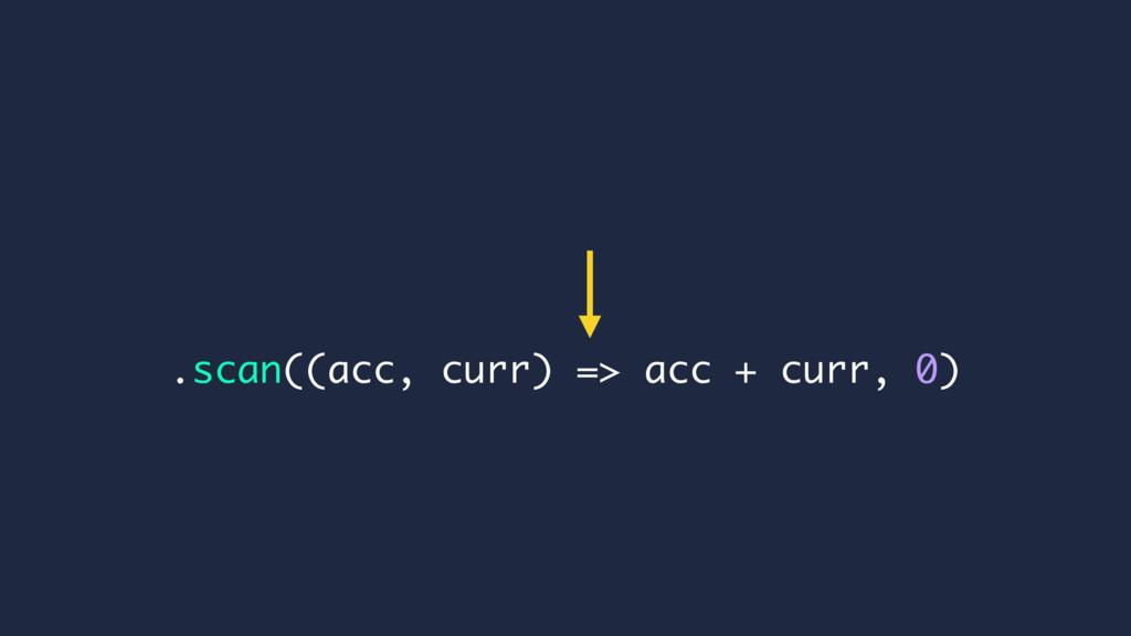 .scan((acc, curr) => acc + curr, 0)