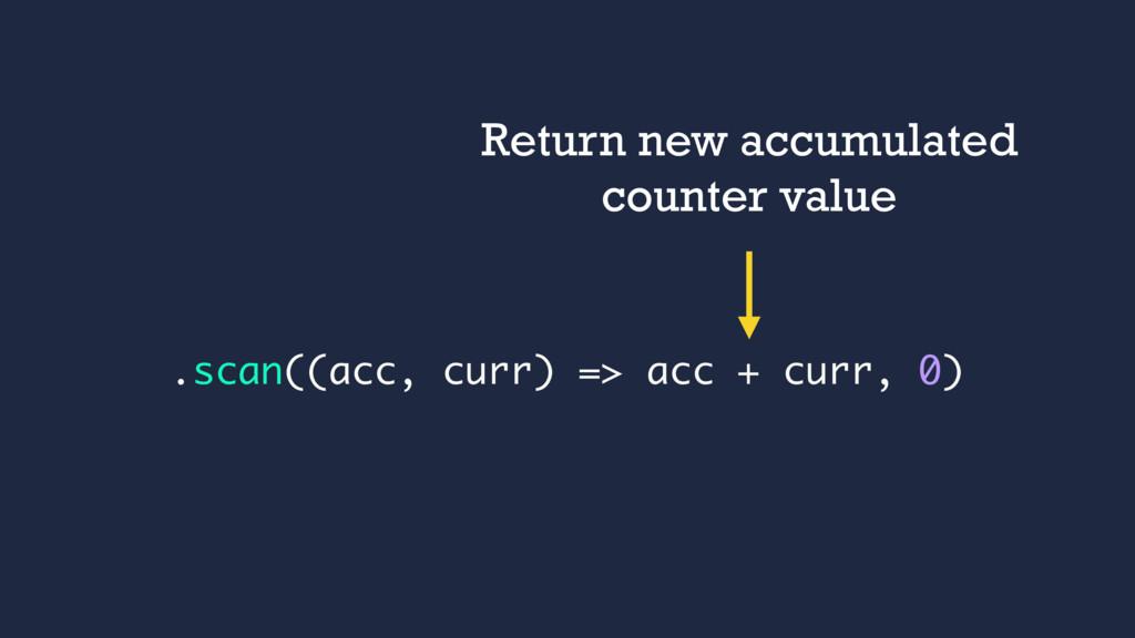 .scan((acc, curr) => acc + curr, 0) Return new ...