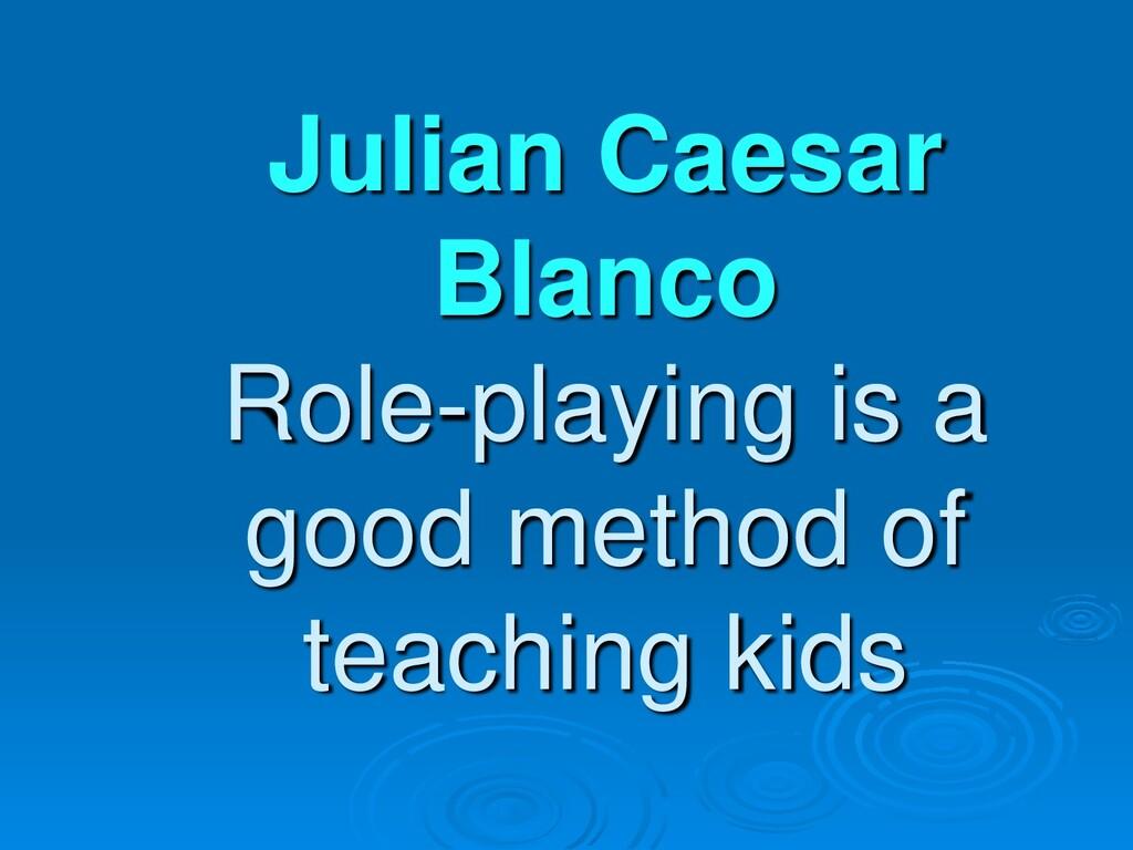 Julian Caesar Blanco Role-playing is a good met...