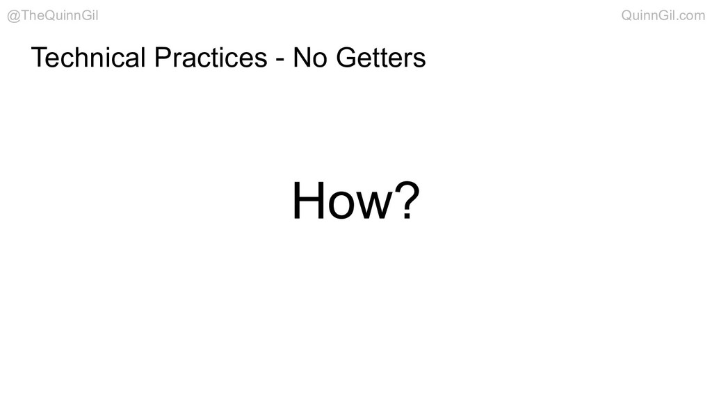 Technical Practices - No Getters How? @TheQuinn...