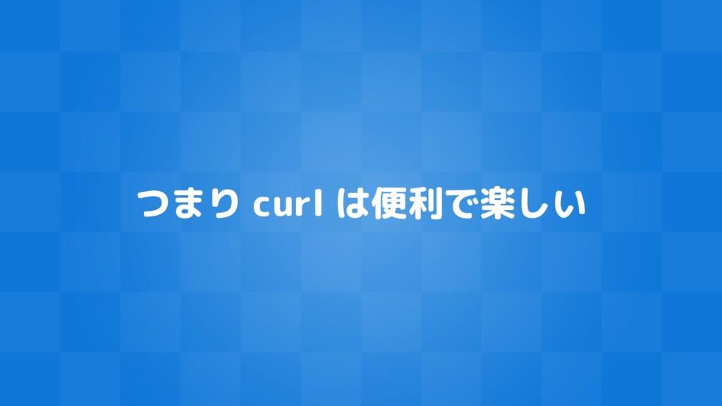 つまり curl は便利で楽しい