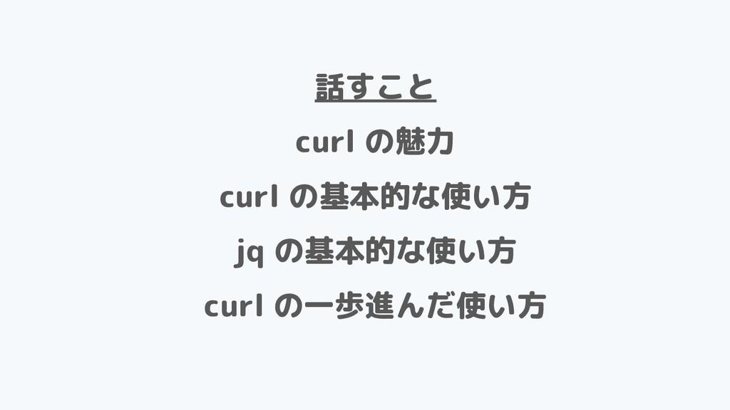 話すこと curl の魅力 curl の基本的な使い方 jq の基本的な使い方 curl の一...