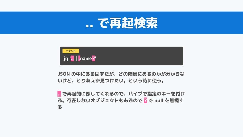 .. で再起検索 jq '.. | .name?' コマンド JSON の中にあるはずだが、ど...