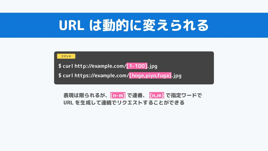 URL は動的に変えられる $ curl http://example.com/[1-100]...
