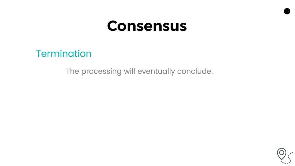 10 Consensus Termination The processing will ev...