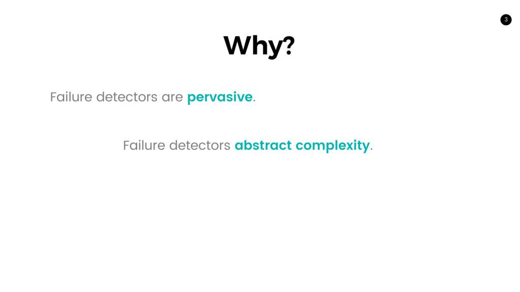 3 Why? Failure detectors are pervasive. Failure...