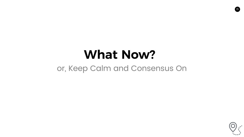 15 What Now? or, Keep Calm and Consensus On