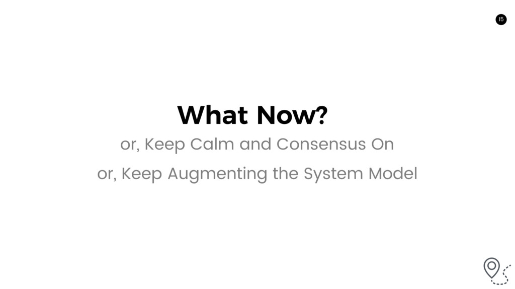 15 What Now? or, Keep Calm and Consensus On or,...