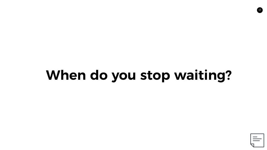 17 When do you stop waiting? 17