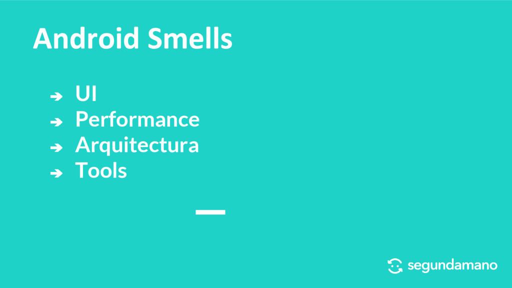 ➔ UI ➔ Performance ➔ Arquitectura ➔ Tools Andro...