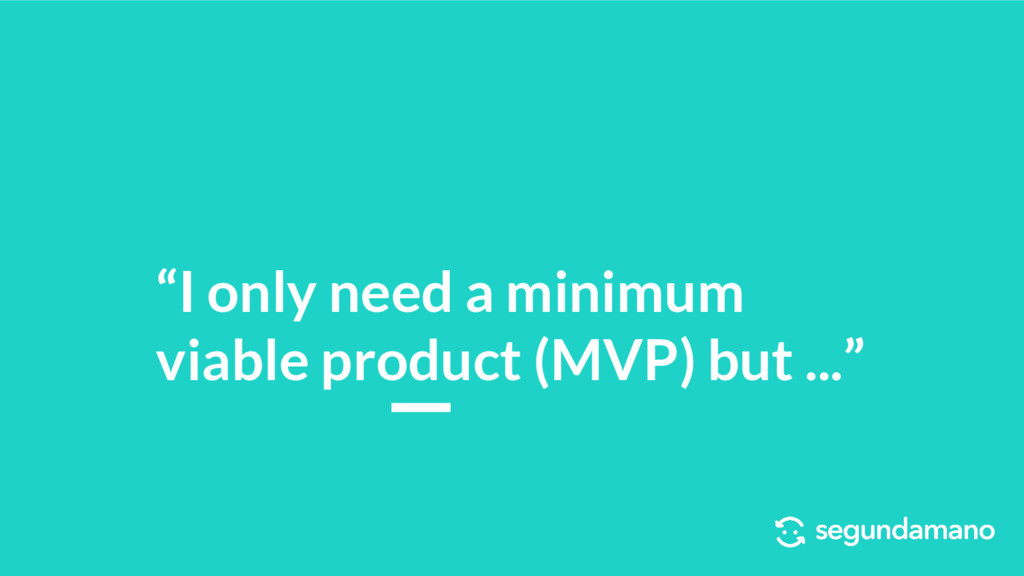 """I only need a minimum viable product (MVP) but..."