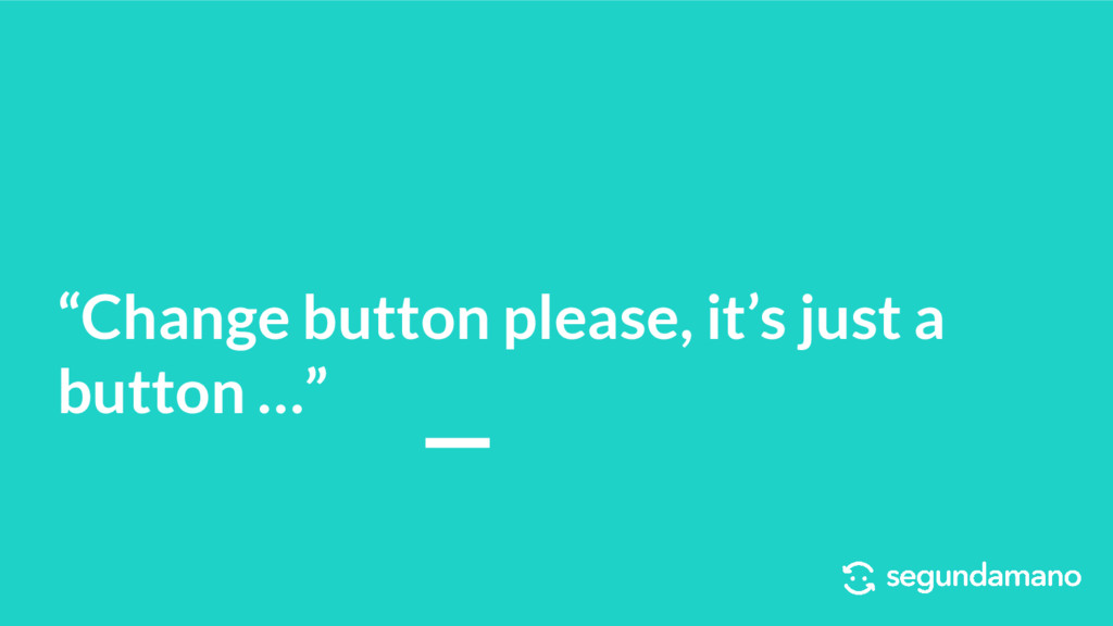 """Change button please, it's just a button …"""