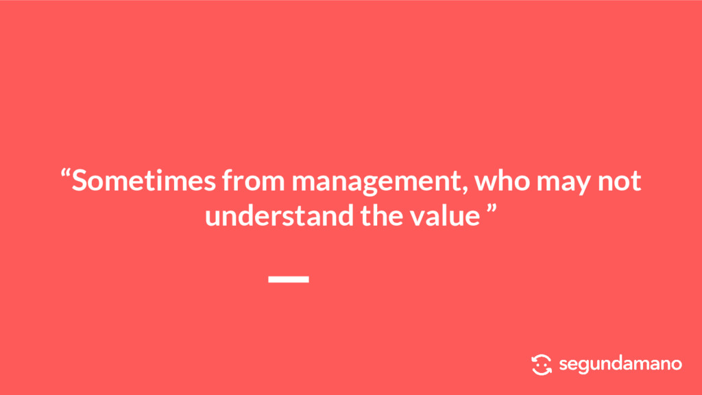 """Sometimes from management, who may not underst..."