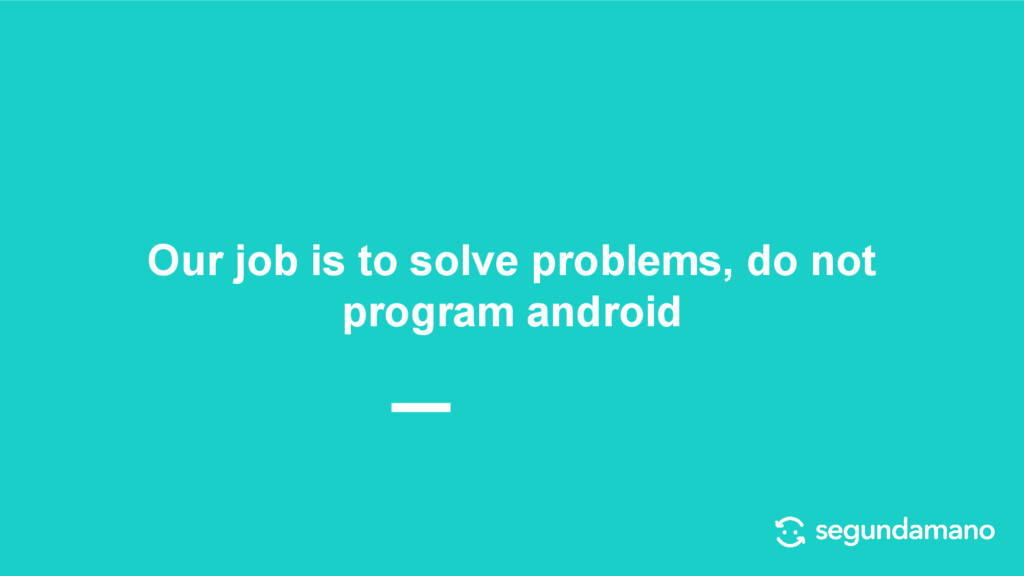 Our job is to solve problems, do not program an...