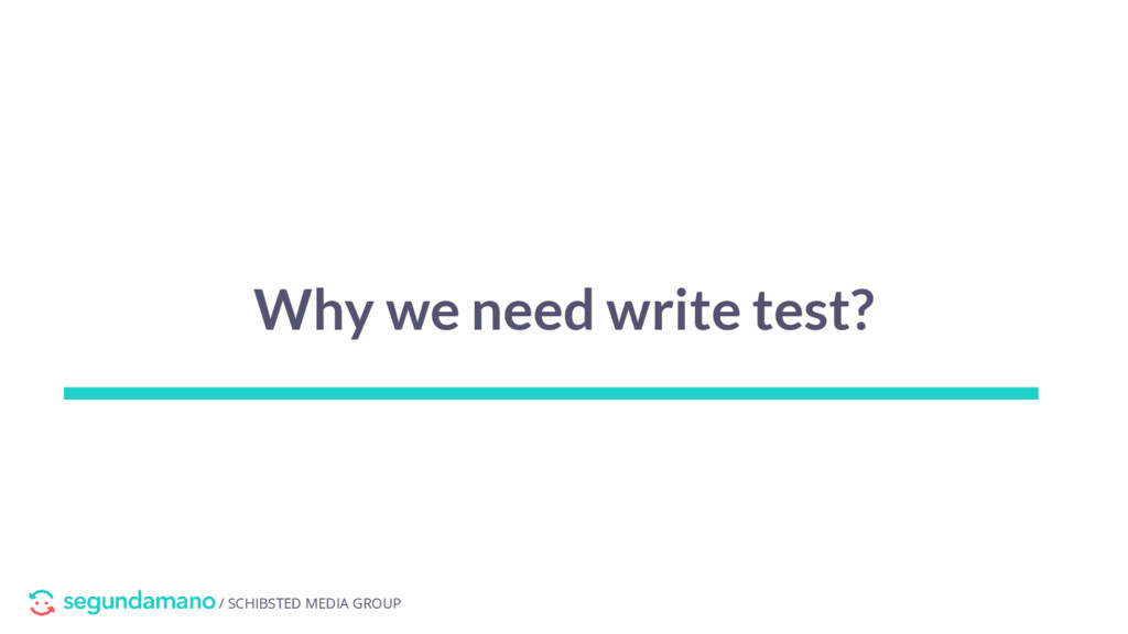 / SCHIBSTED MEDIA GROUP Why we need write test?