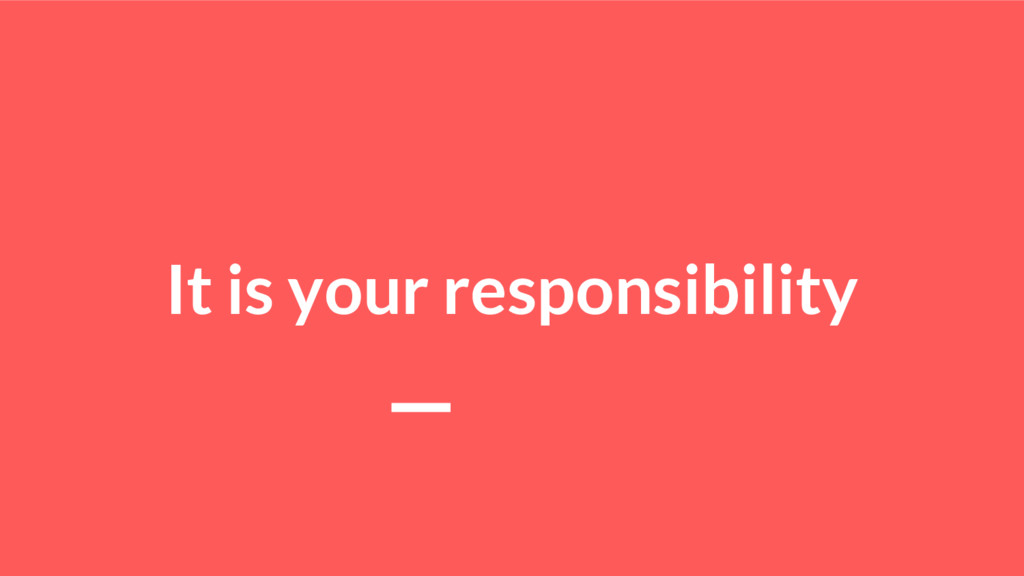 It is your responsibility