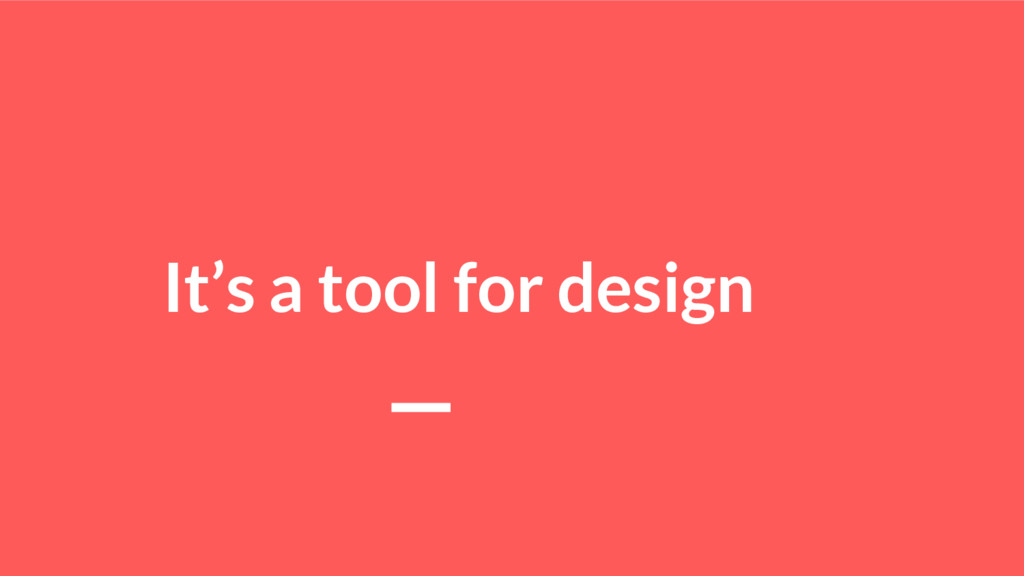 It's a tool for design