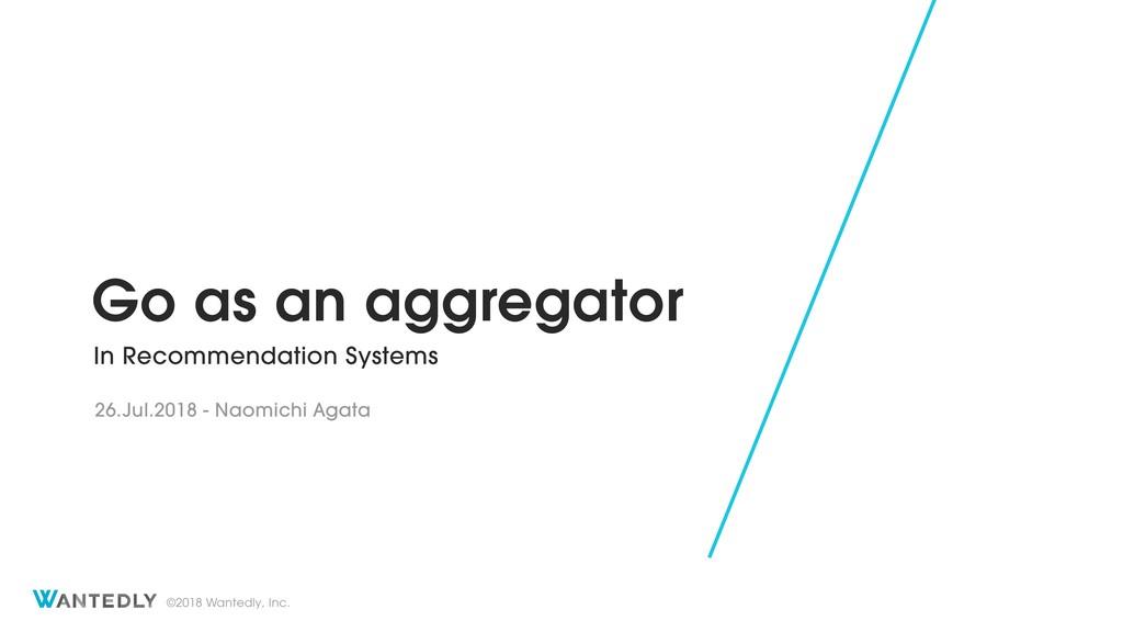 ©2018 Wantedly, Inc. Go as an aggregator In Rec...