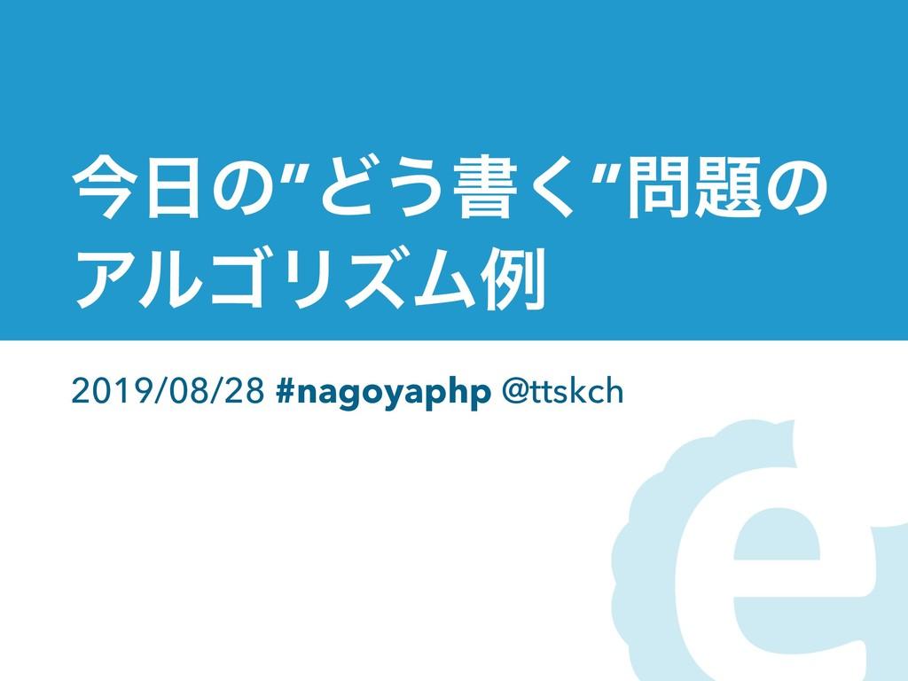 "ࠓͷ""Ͳ͏ॻ͘""ͷ ΞϧΰϦζϜྫ 2019/08/28 #nagoyaphp @tts..."