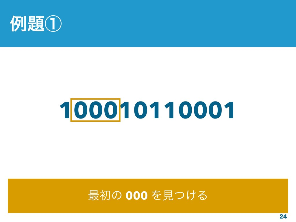 24 100010110001 ࠷ॳͷ 000 Λݟ͚ͭΔ ྫᶃ