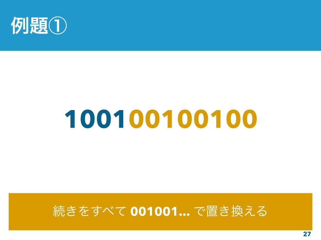 27 100100100100 ଓ͖Λͯ͢ 001001... Ͱஔ͖͑Δ ྫᶃ