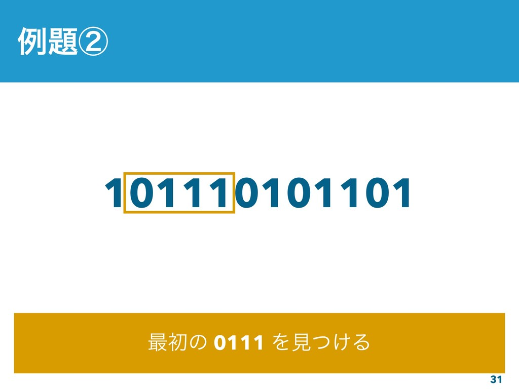 31 101110101101 ࠷ॳͷ 0111 Λݟ͚ͭΔ ྫᶄ
