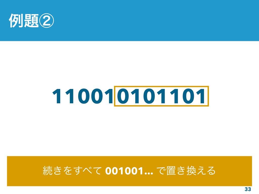 33 110010101101 ଓ͖Λͯ͢ 001001... Ͱஔ͖͑Δ ྫᶄ