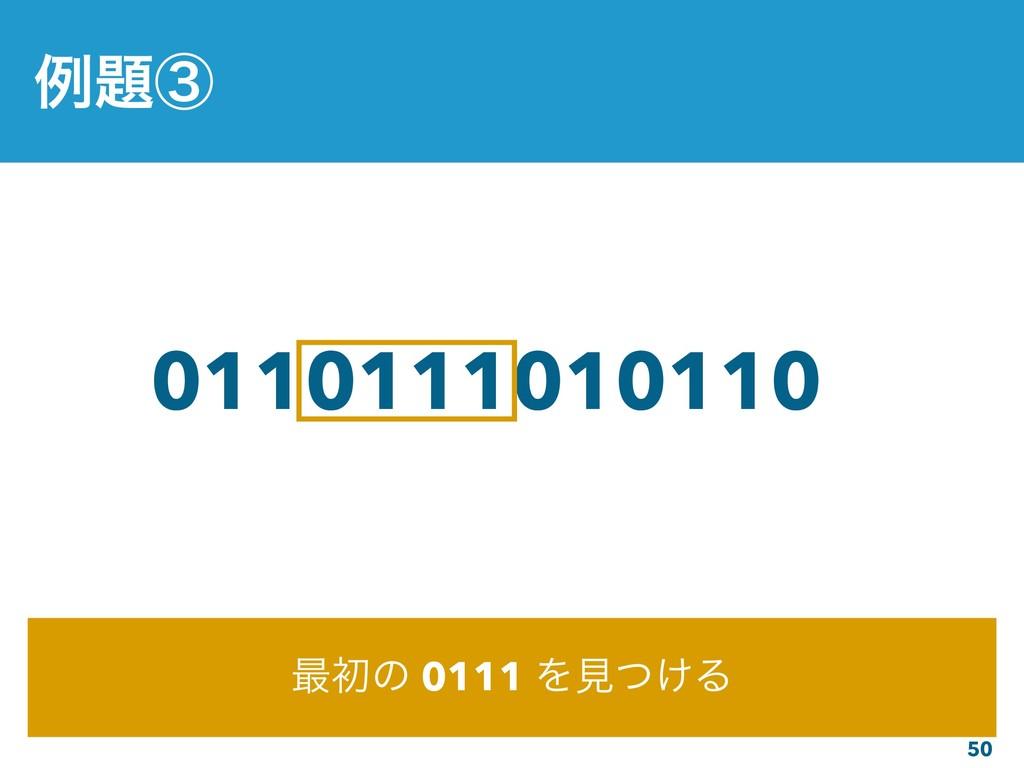 50 01101110101100 ࠷ॳͷ 0111 Λݟ͚ͭΔ ྫᶅ
