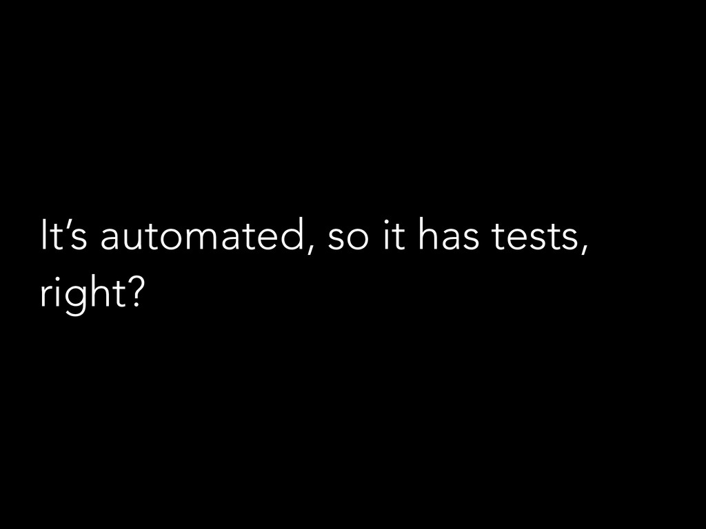 It's automated, so it has tests, right?