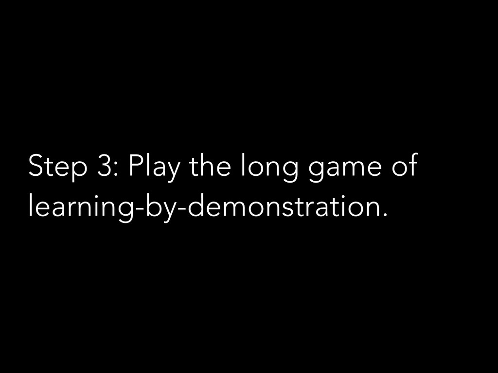 Step 3: Play the long game of learning-by-demon...