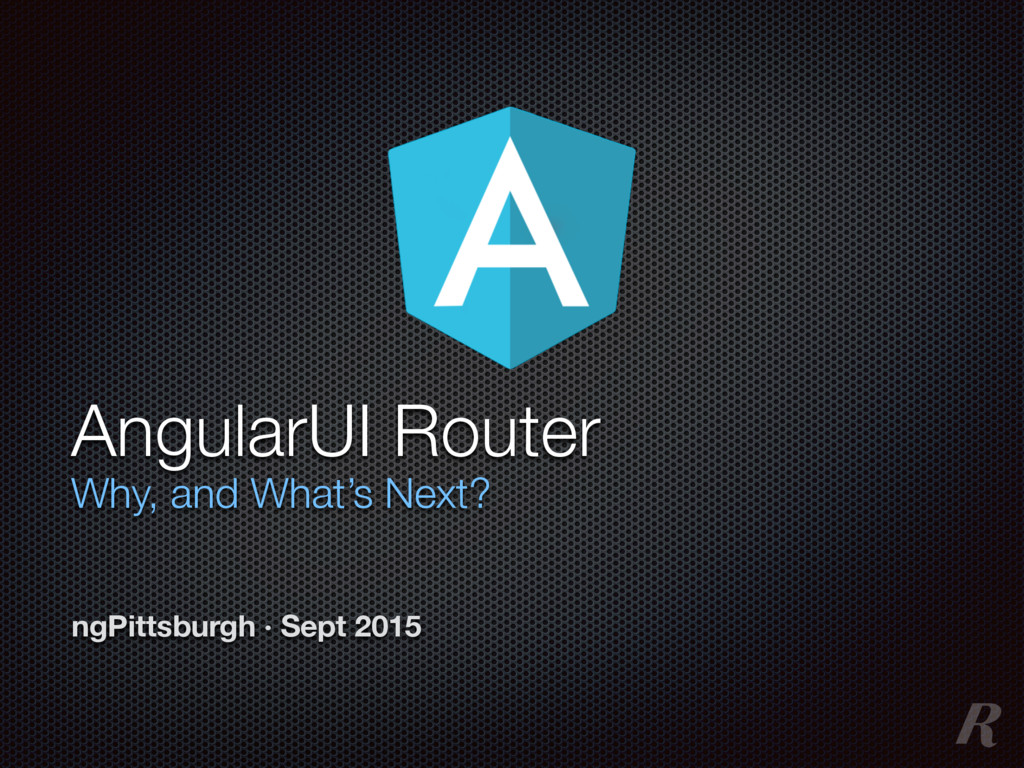 AngularUI Router Why, and What's Next? ngPittsb...
