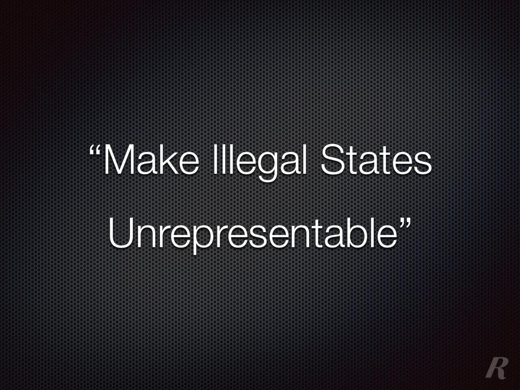 """Make Illegal States Unrepresentable"""