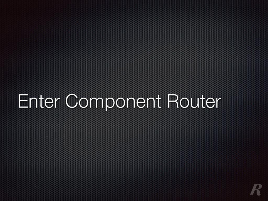 Enter Component Router