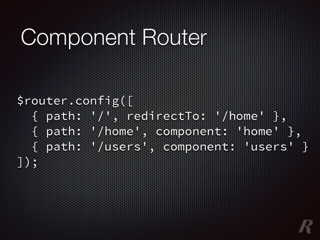 Component Router $router.config([ { path: '/', ...